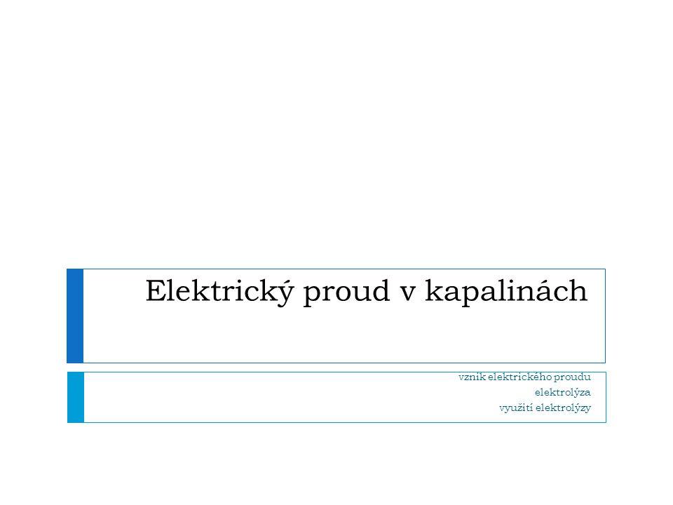 Podmínky vedení proudu  musí být přítomny částice s nábojem  vodivý roztok = vodivá kapalina  kapaliny, která obsahuje částice s volným elektrickým nábojem  kationty – kladný náboj  anionty – záporný náboj  POKUS