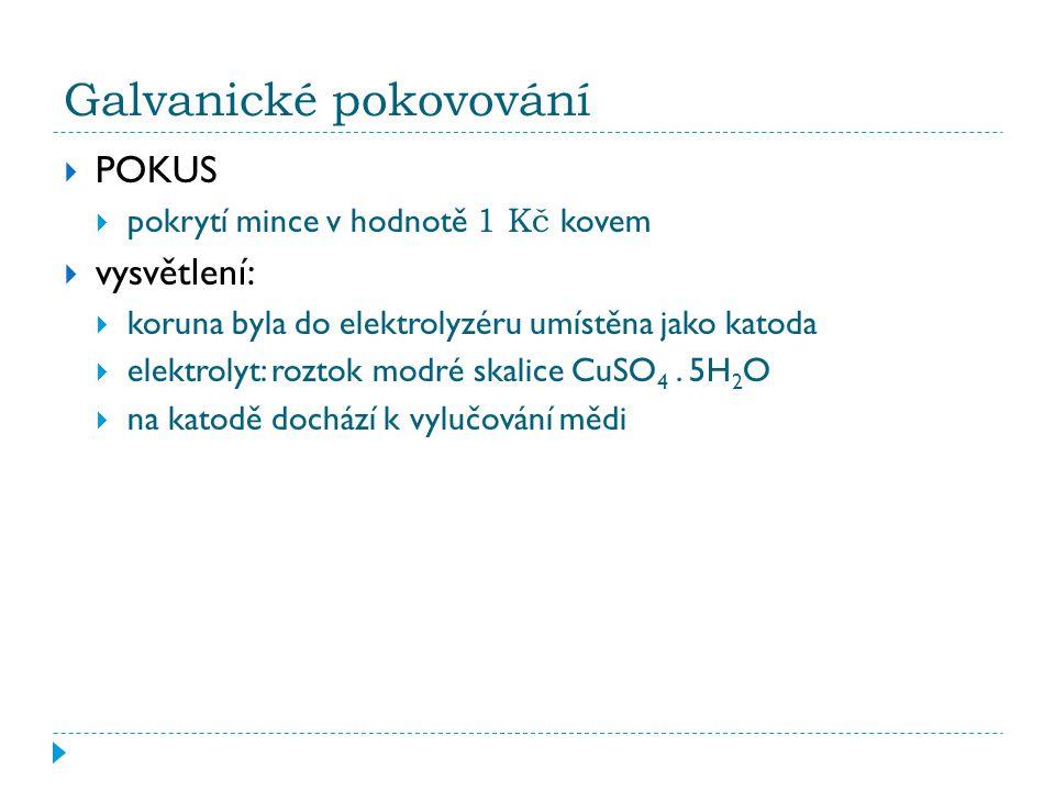 Galvanické pokovování  POKUS  pokrytí mince v hodnotě 1 Kč kovem  vysvětlení:  koruna byla do elektrolyzéru umístěna jako katoda  elektrolyt: roztok modré skalice CuSO 4.