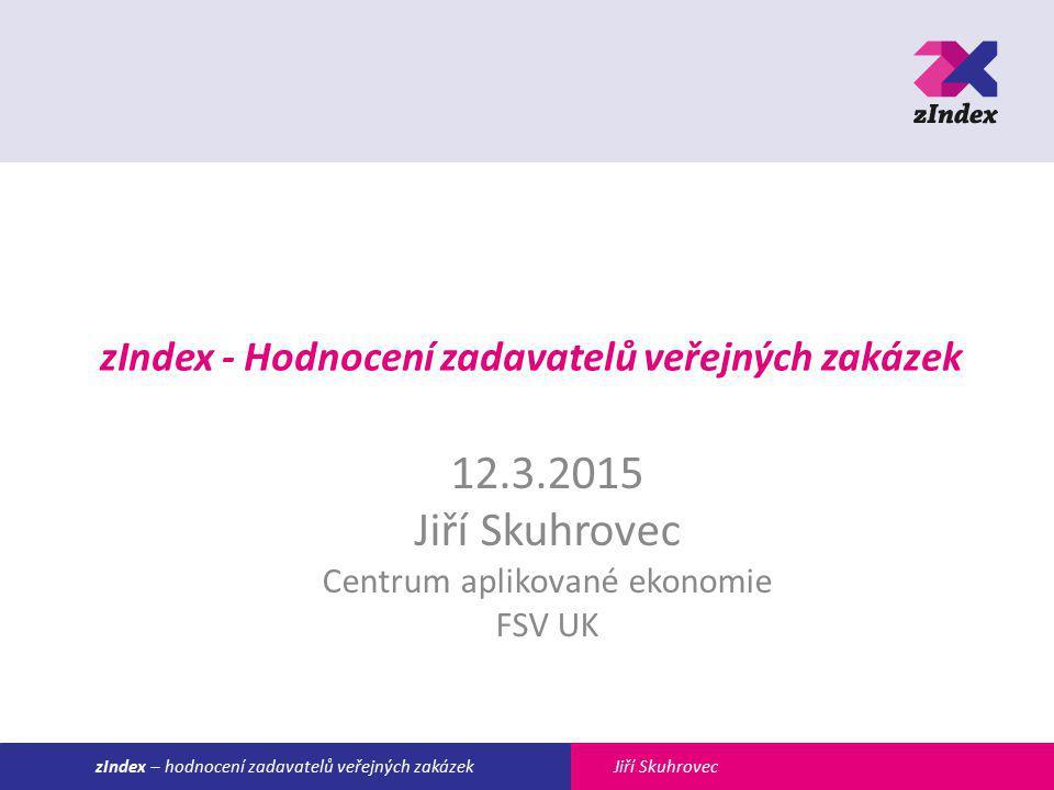 Jiří SkuhroveczIndex – hodnocení zadavatelů veřejných zakázek zIndex - Hodnocení zadavatelů veřejných zakázek 12.3.2015 Jiří Skuhrovec Centrum aplikované ekonomie FSV UK