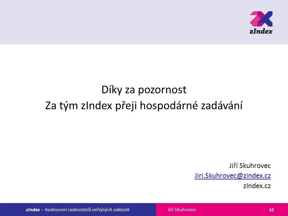 Jiří SkuhroveczIndex – hodnocení zadavatelů veřejných zakázek Díky za pozornost Za tým zIndex přeji hospodárné zadávání Jiří Skuhrovec Jiri.Skuhrovec@zindex.cz zIndex.cz 12