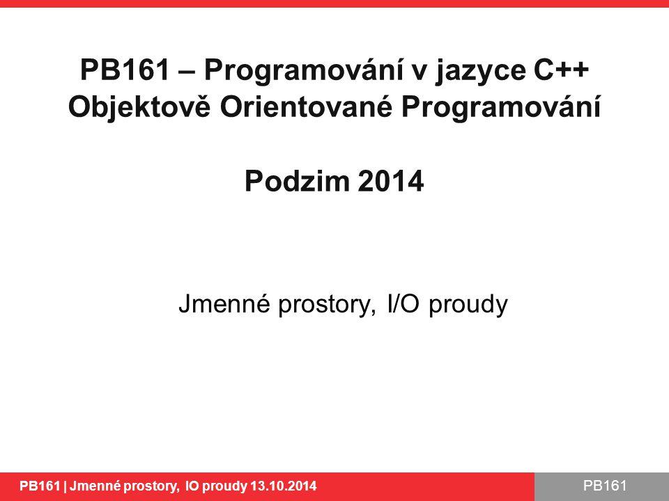 PB161 Jmenné prostory, I/O proudy PB161 | Jmenné prostory, IO proudy 13.10.2014 1 PB161 – Programování v jazyce C++ Objektově Orientované Programování Podzim 2014