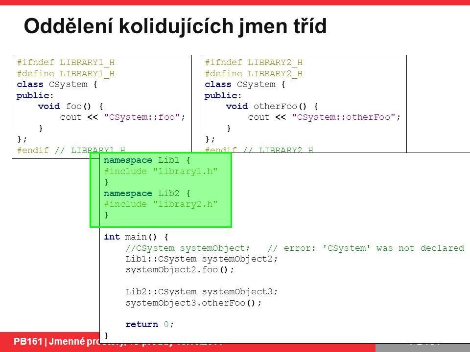 PB161 Oddělení kolidujících jmen tříd PB161 | Jmenné prostory, IO proudy 13.10.2014 10 #ifndef LIBRARY1_H #define LIBRARY1_H class CSystem { public: void foo() { cout << CSystem::foo ; } }; #endif // LIBRARY1_H #ifndef LIBRARY2_H #define LIBRARY2_H class CSystem { public: void otherFoo() { cout << CSystem::otherFoo ; } }; #endif // LIBRARY2_H namespace Lib1 { #include library1.h } namespace Lib2 { #include library2.h } int main() { //CSystem systemObject; // error: CSystem was not declared Lib1::CSystem systemObject2; systemObject2.foo(); Lib2::CSystem systemObject3; systemObject3.otherFoo(); return 0; }