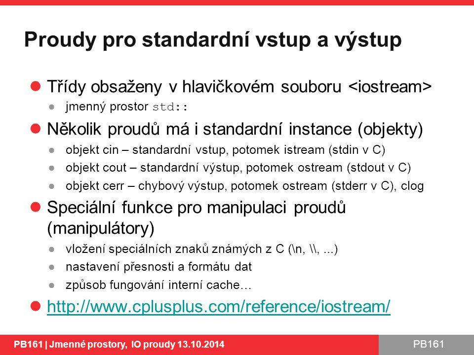 PB161 Proudy pro standardní vstup a výstup Třídy obsaženy v hlavičkovém souboru ●jmenný prostor std:: Několik proudů má i standardní instance (objekty) ●objekt cin – standardní vstup, potomek istream (stdin v C) ●objekt cout – standardní výstup, potomek ostream (stdout v C) ●objekt cerr – chybový výstup, potomek ostream (stderr v C), clog Speciální funkce pro manipulaci proudů (manipulátory) ●vložení speciálních znaků známých z C (\n, \,...) ●nastavení přesnosti a formátu dat ●způsob fungování interní cache… http://www.cplusplus.com/reference/iostream/ PB161 | Jmenné prostory, IO proudy 13.10.2014 15