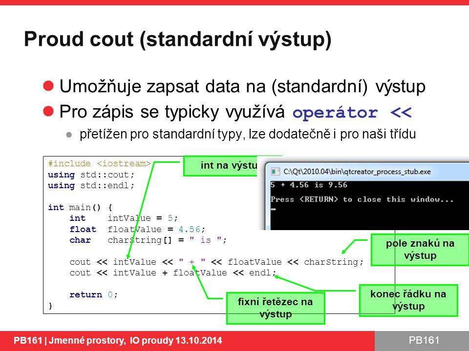 PB161 Proud cout (standardní výstup) PB161 | Jmenné prostory, IO proudy 13.10.2014 Umožňuje zapsat data na (standardní) výstup Pro zápis se typicky využívá operátor << ●přetížen pro standardní typy, lze dodatečně i pro naši třídu 16 #include using std::cout; using std::endl; int main() { int intValue = 5; float floatValue = 4.56; char charString[] = is ; cout << intValue << + << floatValue << charString; cout << intValue + floatValue << endl; return 0; } int na výstup fixní řetězec na výstup pole znaků na výstup konec řádku na výstup