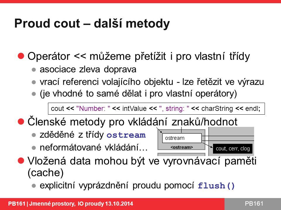 PB161 Proud cout – další metody Operátor << můžeme přetížit i pro vlastní třídy ●asociace zleva doprava ●vrací referenci volajícího objektu - lze řetězit ve výrazu ●(je vhodné to samé dělat i pro vlastní operátory) Členské metody pro vkládání znaků/hodnot ●zděděné z třídy ostream ●neformátované vkládání… Vložená data mohou být ve vyrovnávací paměti (cache) ●explicitní vyprázdnění proudu pomocí flush() PB161 | Jmenné prostory, IO proudy 13.10.2014 17 cout << Number: << intValue << , string: << charString << endl;