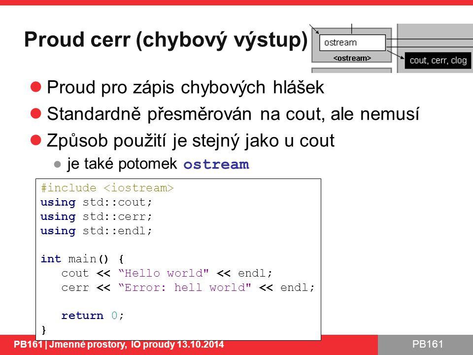 PB161 Proud cerr (chybový výstup) Proud pro zápis chybových hlášek Standardně přesměrován na cout, ale nemusí Způsob použití je stejný jako u cout ●je také potomek ostream PB161 | Jmenné prostory, IO proudy 13.10.2014 21 #include using std::cout; using std::cerr; using std::endl; int main() { cout << Hello world << endl; cerr << Error: hell world << endl; return 0; }