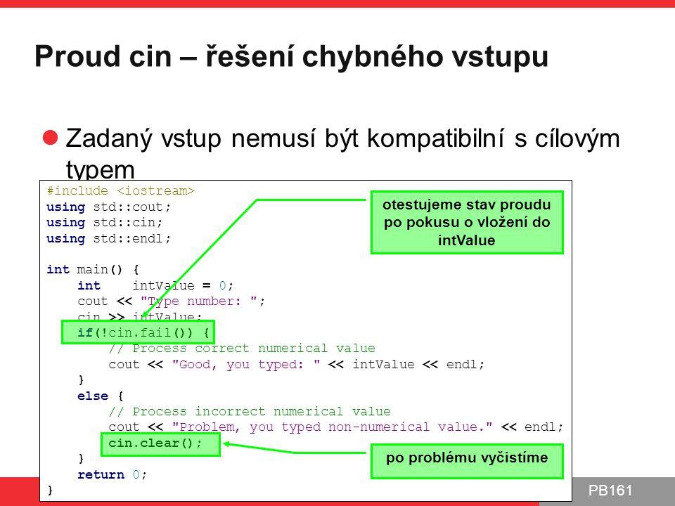 PB161 Proud cin – řešení chybného vstupu Zadaný vstup nemusí být kompatibilní s cílovým typem Může dojít k chybě na vstupu PB161 | Jmenné prostory, IO proudy 13.10.2014 23 #include using std::cout; using std::cin; using std::endl; int main() { int intValue = 0; cout << Type number: ; cin >> intValue; if(!cin.fail()) { // Process correct numerical value cout << Good, you typed: << intValue << endl; } else { // Process incorrect numerical value cout << Problem, you typed non-numerical value. << endl; cin.clear(); } return 0; } otestujeme stav proudu po pokusu o vložení do intValue po problému vyčistíme