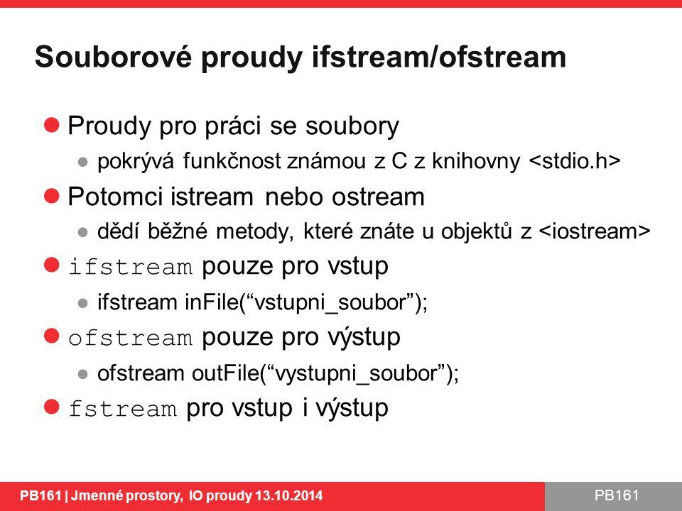 PB161 Souborové proudy ifstream/ofstream Proudy pro práci se soubory ●pokrývá funkčnost známou z C z knihovny Potomci istream nebo ostream ●dědí běžné metody, které znáte u objektů z ifstream pouze pro vstup ●ifstream inFile( vstupni_soubor ); ofstream pouze pro výstup ●ofstream outFile( vystupni_soubor ); fstream pro vstup i výstup PB161 | Jmenné prostory, IO proudy 13.10.2014 30