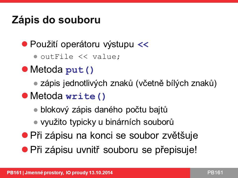 PB161 Zápis do souboru Použití operátoru výstupu << ● outFile << value; Metoda put() ●zápis jednotlivých znaků (včetně bílých znaků) Metoda write() ●blokový zápis daného počtu bajtů ●využito typicky u binárních souborů Při zápisu na konci se soubor zvětšuje Při zápisu uvnitř souboru se přepisuje.