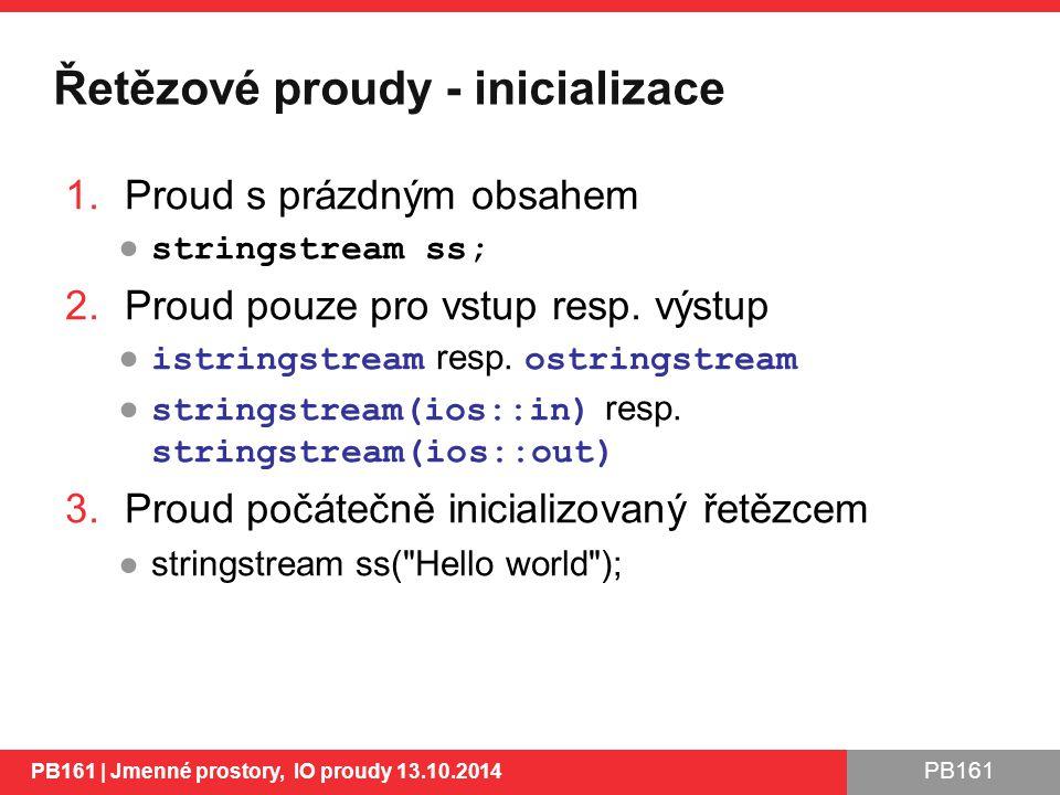PB161 Řetězové proudy - inicializace 1.Proud s prázdným obsahem ● stringstream ss; 2.Proud pouze pro vstup resp.
