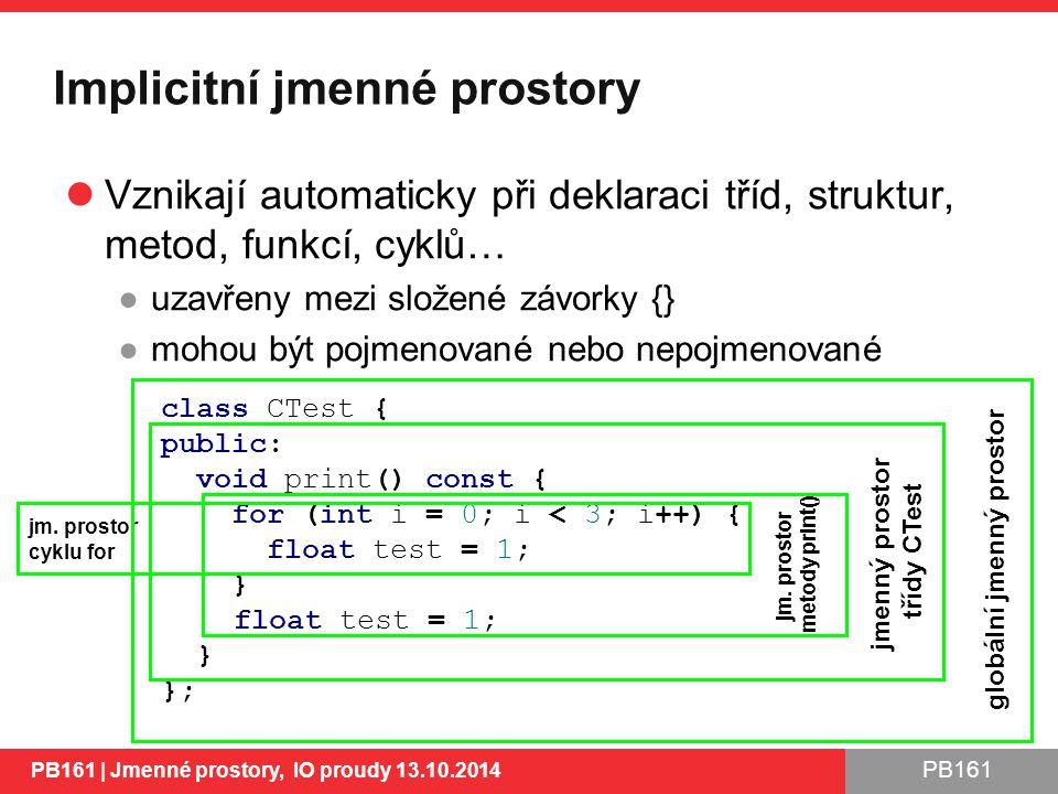 PB161 Implicitní jmenné prostory Vznikají automaticky při deklaraci tříd, struktur, metod, funkcí, cyklů… ●uzavřeny mezi složené závorky {} ●mohou být pojmenované nebo nepojmenované PB161 | Jmenné prostory, IO proudy 13.10.2014 5 class CTest { public: void print() const { for (int i = 0; i < 3; i++) { float test = 1; } float test = 1; } }; jmenný prostor třídy CTest jm.