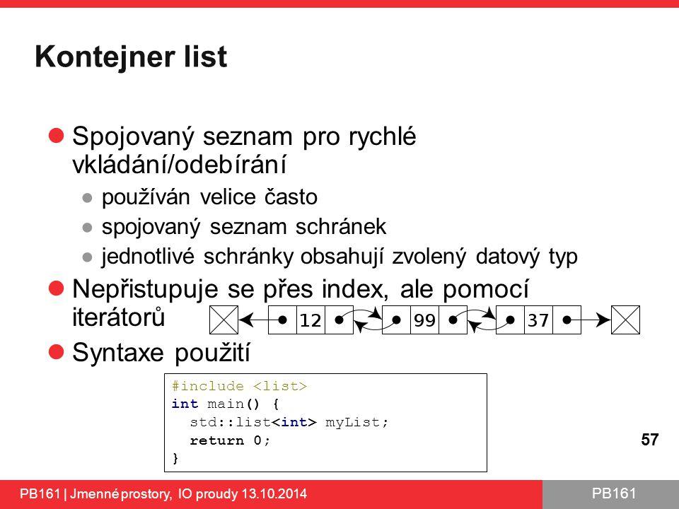PB161 Kontejner list PB161 | Jmenné prostory, IO proudy 13.10.2014 57 Spojovaný seznam pro rychlé vkládání/odebírání ●používán velice často ●spojovaný seznam schránek ●jednotlivé schránky obsahují zvolený datový typ Nepřistupuje se přes index, ale pomocí iterátorů Syntaxe použití http://www.cplusplus.com/reference/stl/list/ http://www.cplusplus.com/reference/stl/list/ #include int main() { std::list myList; return 0; }