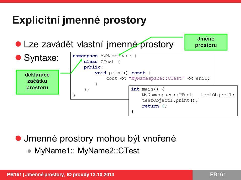 PB161 Explicitní jmenné prostory Lze zavádět vlastní jmenné prostory Syntaxe: Jmenné prostory mohou být vnořené ●MyName1:: MyName2::CTest PB161 | Jmenné prostory, IO proudy 13.10.2014 6 namespace MyNamespace { class CTest { public: void print() const { cout << MyNamespace::CTest << endl; } }; } Jméno prostoru deklarace začátku prostoru int main() { MyNamespace::CTest testObject1; testObject1.print(); return 0; }