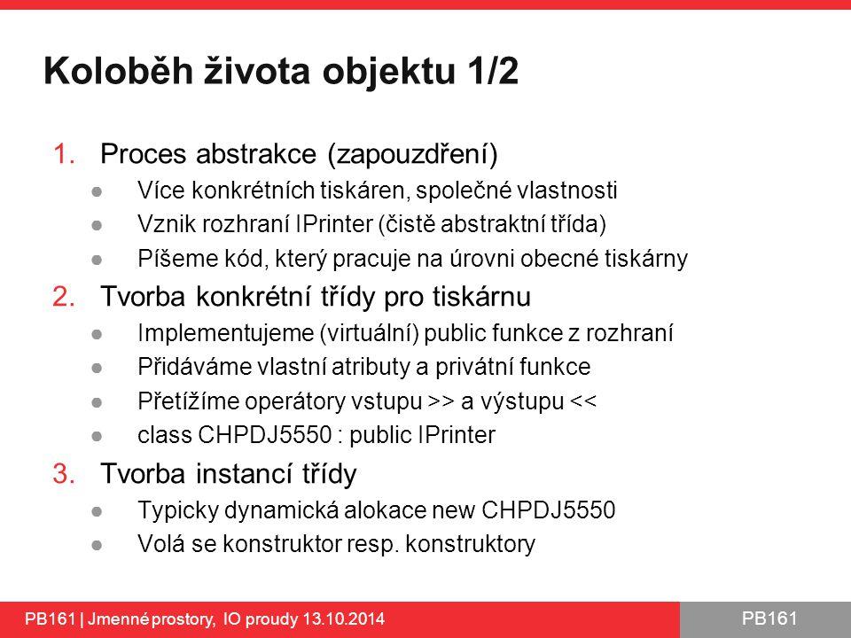 PB161 Koloběh života objektu 1/2 1.Proces abstrakce (zapouzdření) ●Více konkrétních tiskáren, společné vlastnosti ●Vznik rozhraní IPrinter (čistě abstraktní třída) ●Píšeme kód, který pracuje na úrovni obecné tiskárny 2.Tvorba konkrétní třídy pro tiskárnu ●Implementujeme (virtuální) public funkce z rozhraní ●Přidáváme vlastní atributy a privátní funkce ●Přetížíme operátory vstupu >> a výstupu << ●class CHPDJ5550 : public IPrinter 3.Tvorba instancí třídy ●Typicky dynamická alokace new CHPDJ5550 ●Volá se konstruktor resp.