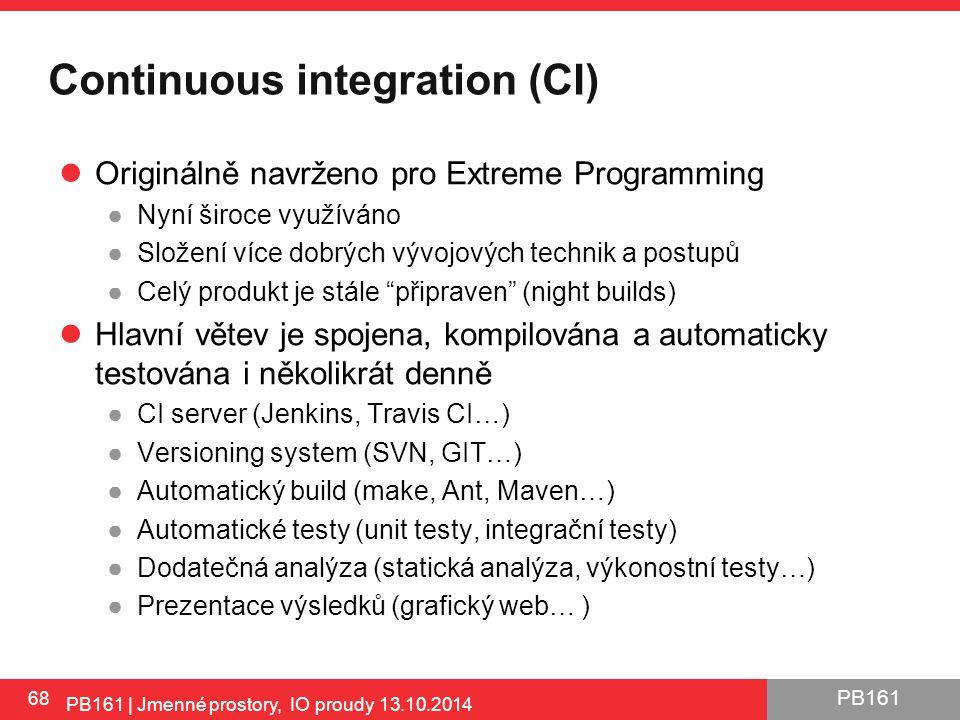 PB161 Continuous integration (CI) Originálně navrženo pro Extreme Programming ●Nyní široce využíváno ●Složení více dobrých vývojových technik a postupů ●Celý produkt je stále připraven (night builds) Hlavní větev je spojena, kompilována a automaticky testována i několikrát denně ●CI server (Jenkins, Travis CI…) ●Versioning system (SVN, GIT…) ●Automatický build (make, Ant, Maven…) ●Automatické testy (unit testy, integrační testy) ●Dodatečná analýza (statická analýza, výkonostní testy…) ●Prezentace výsledků (grafický web… ) 68 PB161 | Jmenné prostory, IO proudy 13.10.2014