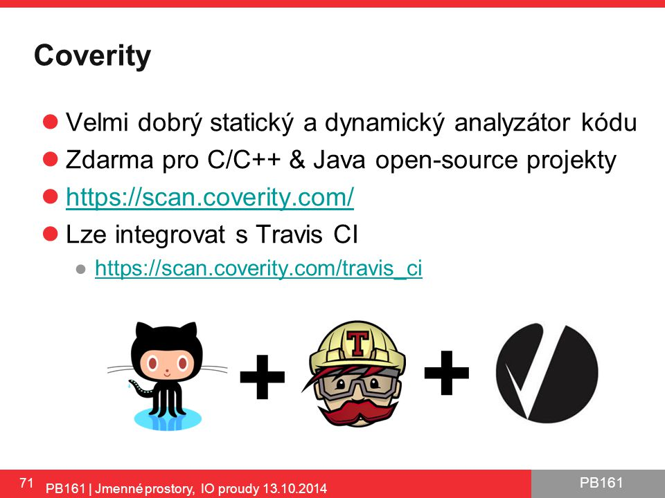 PB161 Coverity Velmi dobrý statický a dynamický analyzátor kódu Zdarma pro C/C++ & Java open-source projekty https://scan.coverity.com/ Lze integrovat s Travis CI ●https://scan.coverity.com/travis_cihttps://scan.coverity.com/travis_ci 71 PB161 | Jmenné prostory, IO proudy 13.10.2014 + +