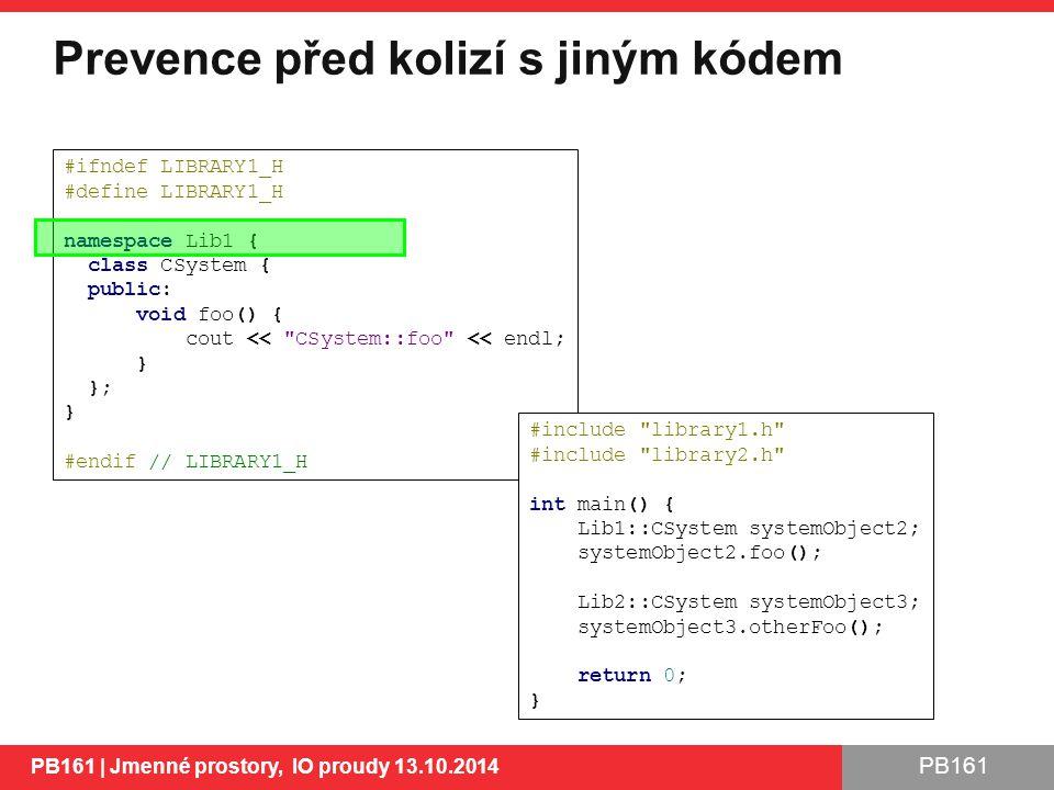PB161 Prevence před kolizí s jiným kódem PB161 | Jmenné prostory, IO proudy 13.10.2014 9 #ifndef LIBRARY1_H #define LIBRARY1_H namespace Lib1 { class CSystem { public: void foo() { cout << CSystem::foo << endl; } }; } #endif // LIBRARY1_H #include library1.h #include library2.h int main() { Lib1::CSystem systemObject2; systemObject2.foo(); Lib2::CSystem systemObject3; systemObject3.otherFoo(); return 0; }