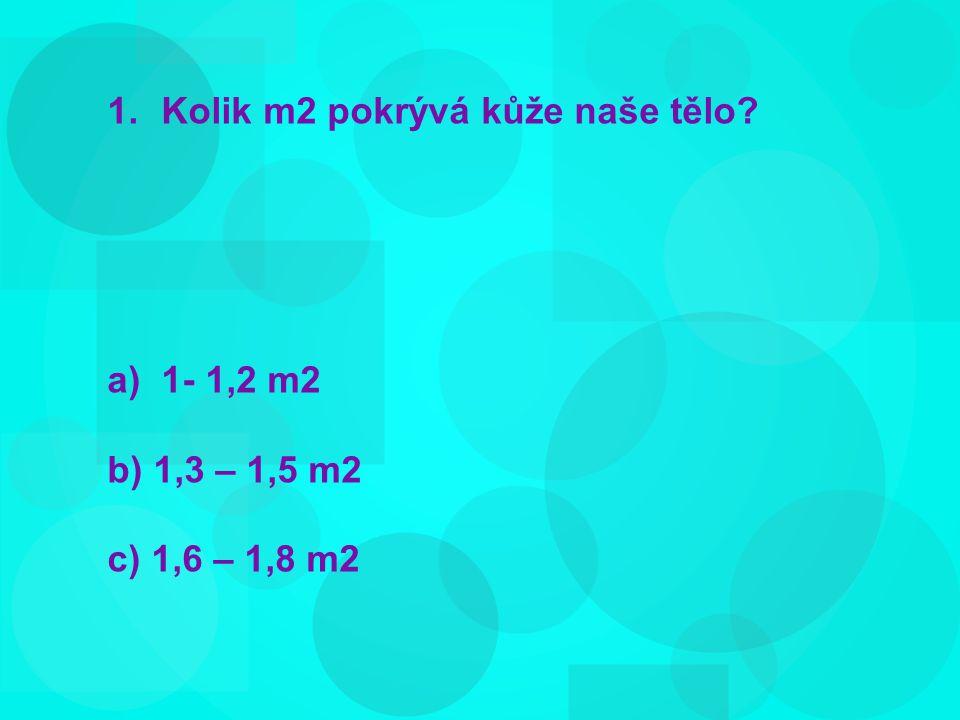 1.Kolik m2 pokrývá kůže naše tělo a)1- 1,2 m2 b) 1,3 – 1,5 m2 c) 1,6 – 1,8 m2
