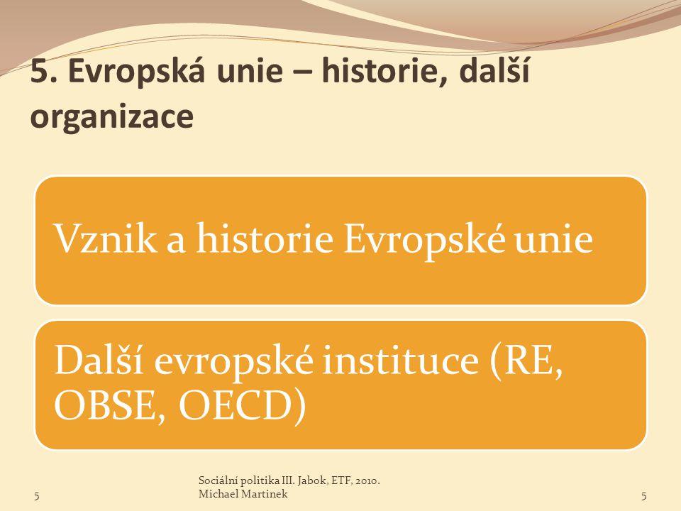 5. Evropská unie – historie, další organizace Vznik a historie Evropské unie Další evropské instituce (RE, OBSE, OECD) 5 Sociální politika III. Jabok,