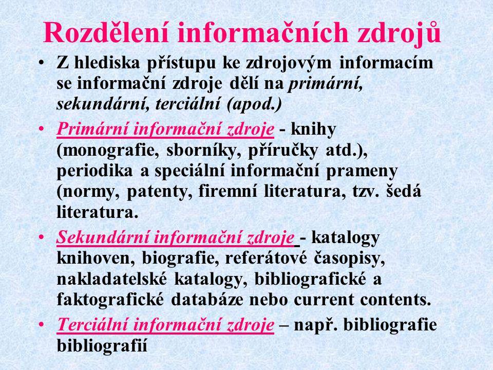 Rozdělení informačních zdrojů Z hlediska přístupu ke zdrojovým informacím se informační zdroje dělí na primární, sekundární, terciální (apod.) Primární informační zdroje - knihy (monografie, sborníky, příručky atd.), periodika a speciální informační prameny (normy, patenty, firemní literatura, tzv.