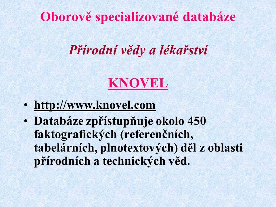 Oborově specializované databáze Přírodní vědy a lékařství KNOVEL http://www.knovel.com Databáze zpřístupňuje okolo 450 faktografických (referenčních, tabelárních, plnotextových) děl z oblasti přírodních a technických věd.