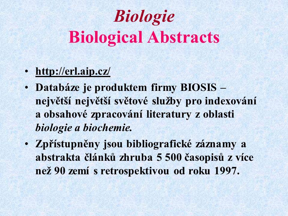 Biologie Biological Abstracts http://erl.aip.cz/ Databáze je produktem firmy BIOSIS – největší největší světové služby pro indexování a obsahové zpracování literatury z oblasti biologie a biochemie.