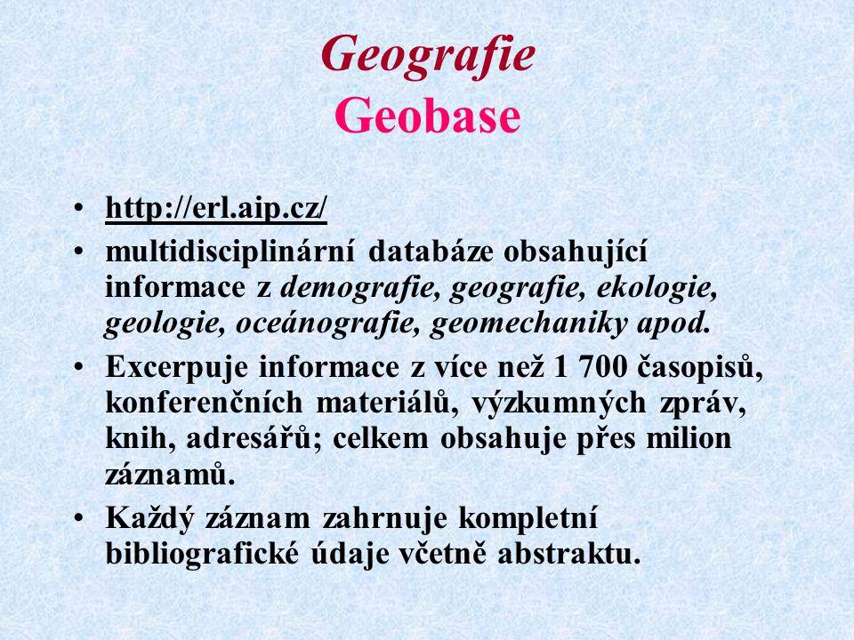 Geografie Geobase http://erl.aip.cz/ multidisciplinární databáze obsahující informace z demografie, geografie, ekologie, geologie, oceánografie, geomechaniky apod.