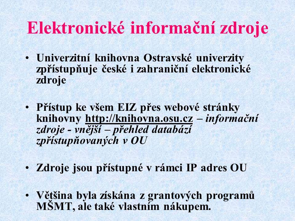 Elektronické informační zdroje Univerzitní knihovna Ostravské univerzity zpřístupňuje české i zahraniční elektronické zdroje Přístup ke všem EIZ přes webové stránky knihovny http://knihovna.osu.cz – informační zdroje - vnější – přehled databází zpřístupňovaných v OUhttp://knihovna.osu.cz Zdroje jsou přístupné v rámci IP adres OU Většina byla získána z grantových programů MŠMT, ale také vlastním nákupem.