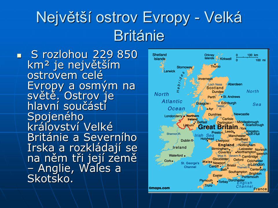 Největší ostrov Evropy - Velká Británie S S rozlohou 229 850 km² je největším ostrovem celé Evropy a osmým na světě. Ostrov je hlavní součástí Spojené