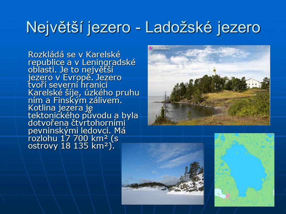 Největší jezero - Ladožské jezero Rozkládá se v Karelské republice a v Leningradské oblasti. Je to největší jezero v Evropě. Jezero tvoří severní hran