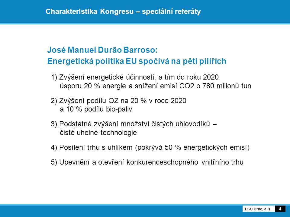 Charakteristika Kongresu – speciální referáty José Manuel Durão Barroso: Energetická politika EU spočívá na pěti pilířích 1) Zvýšení energetické účinnosti, a tím do roku 2020 úsporu 20 % energie a snížení emisí CO2 o 780 milionů tun 2) Zvýšení podílu OZ na 20 % v roce 2020 a 10 % podílu bio-paliv 3) Podstatné zvýšení množství čistých uhlovodíků – čisté uhelné technologie 4) Posílení trhu s uhlíkem (pokrývá 50 % energetických emisí) 5) Upevnění a otevření konkurenceschopného vnitřního trhu 4 EGÚ Brno, a.