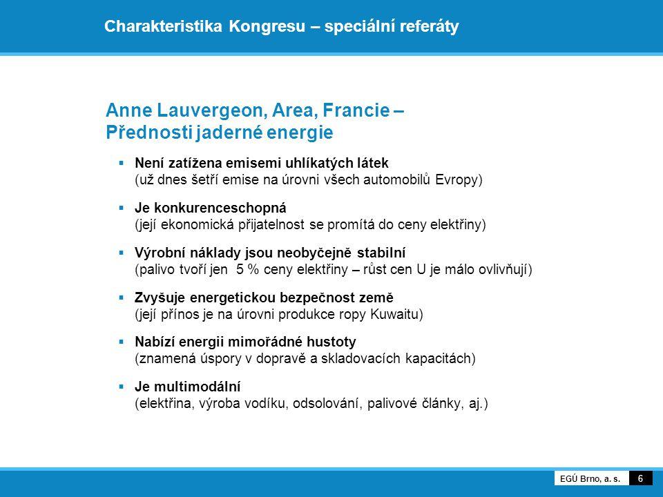 Charakteristika Kongresu – speciální referáty Anne Lauvergeon, Area, Francie – Přednosti jaderné energie  Není zatížena emisemi uhlíkatých látek (už dnes šetří emise na úrovni všech automobilů Evropy)  Je konkurenceschopná (její ekonomická přijatelnost se promítá do ceny elektřiny)  Výrobní náklady jsou neobyčejně stabilní (palivo tvoří jen 5 % ceny elektřiny – růst cen U je málo ovlivňují)  Zvyšuje energetickou bezpečnost země (její přínos je na úrovni produkce ropy Kuwaitu)  Nabízí energii mimořádné hustoty (znamená úspory v dopravě a skladovacích kapacitách)  Je multimodální (elektřina, výroba vodíku, odsolování, palivové články, aj.) 6 EGÚ Brno, a.