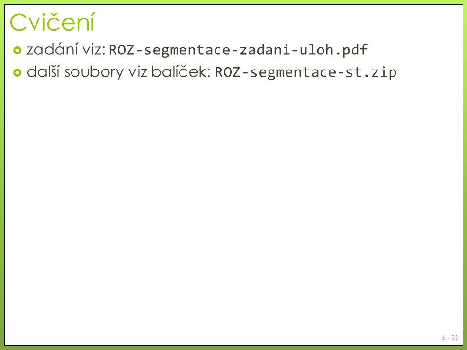 6 / 33 Cvičení  zadání viz: ROZ-segmentace-zadani-uloh.pdf  další soubory viz balíček: ROZ-segmentace-st.zip
