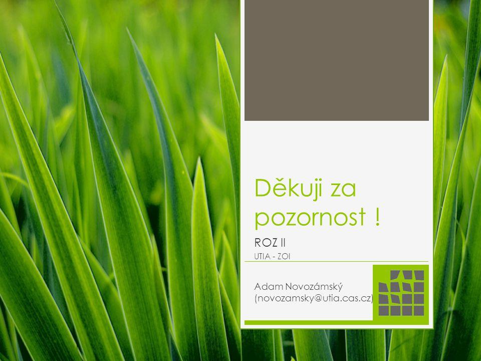 Děkuji za pozornost ! ROZ II UTIA - ZOI Adam Novozámský (novozamsky@utia.cas.cz)