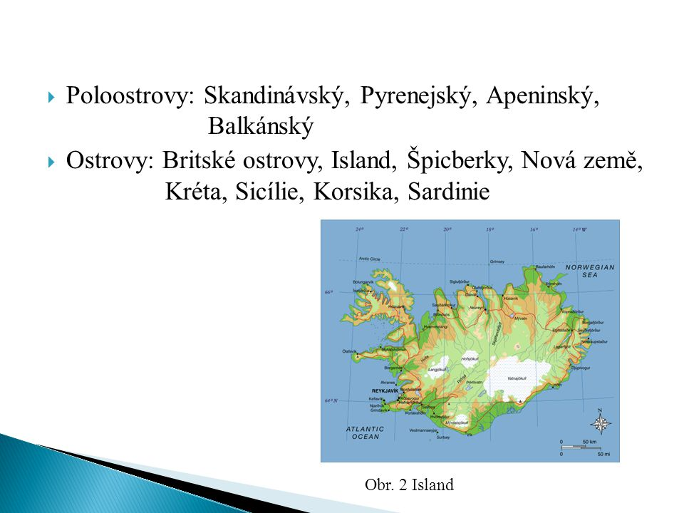  Poloostrovy: Skandinávský, Pyrenejský, Apeninský, Balkánský  Ostrovy: Britské ostrovy, Island, Špicberky, Nová země, Kréta, Sicílie, Korsika, Sardi