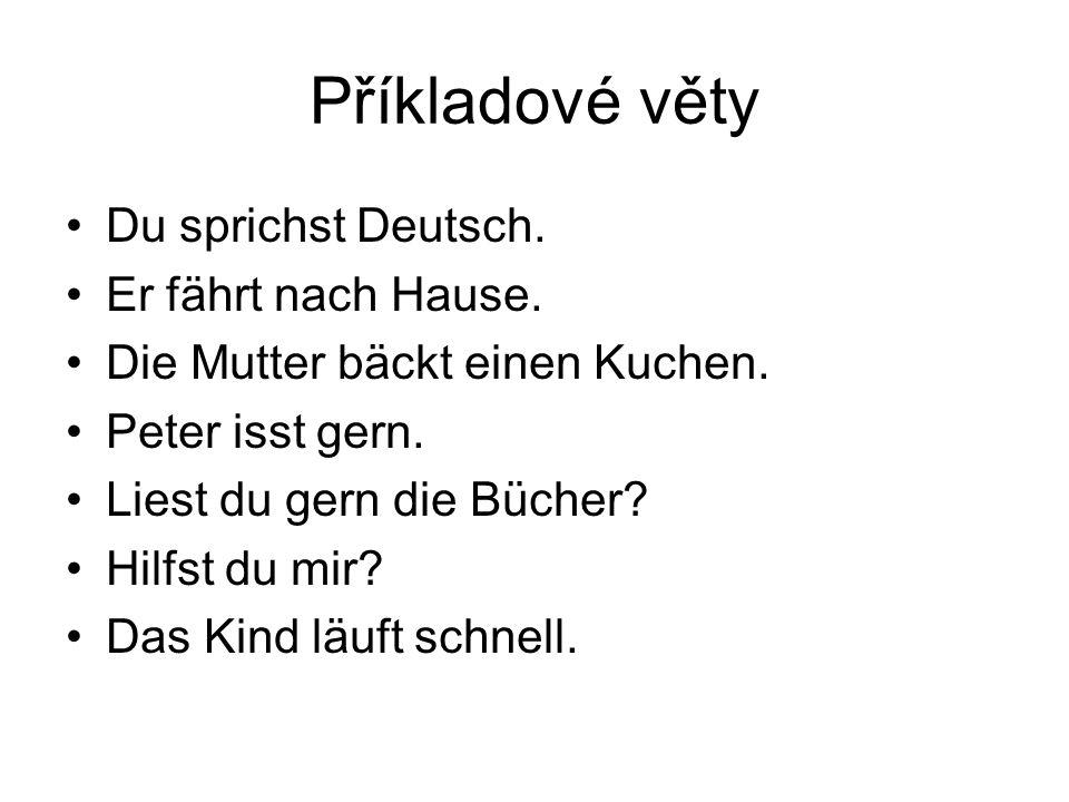 Příkladové věty Du sprichst Deutsch. Er fährt nach Hause. Die Mutter bäckt einen Kuchen. Peter isst gern. Liest du gern die Bücher? Hilfst du mir? Das