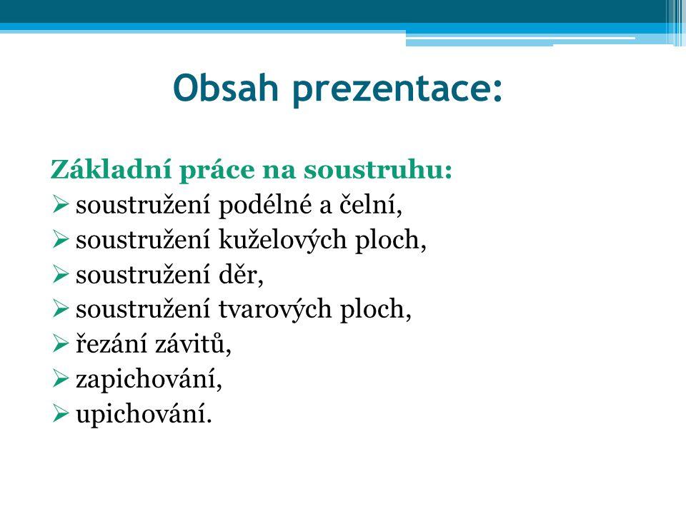 Obsah prezentace: Základní práce na soustruhu:  soustružení podélné a čelní,  soustružení kuželových ploch,  soustružení děr,  soustružení tvarový