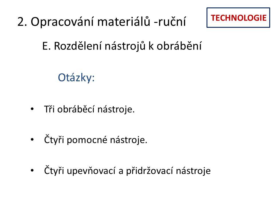 TECHNOLOGIE 2. Opracování materiálů -ruční E. Rozdělení nástrojů k obrábění Otázky: Tři obráběcí nástroje. Čtyři pomocné nástroje. Čtyři upevňovací a