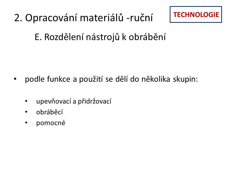 TECHNOLOGIE 2. Opracování materiálů -ruční E. Rozdělení nástrojů k obrábění podle funkce a použití se dělí do několika skupin: upevňovací a přidržovac