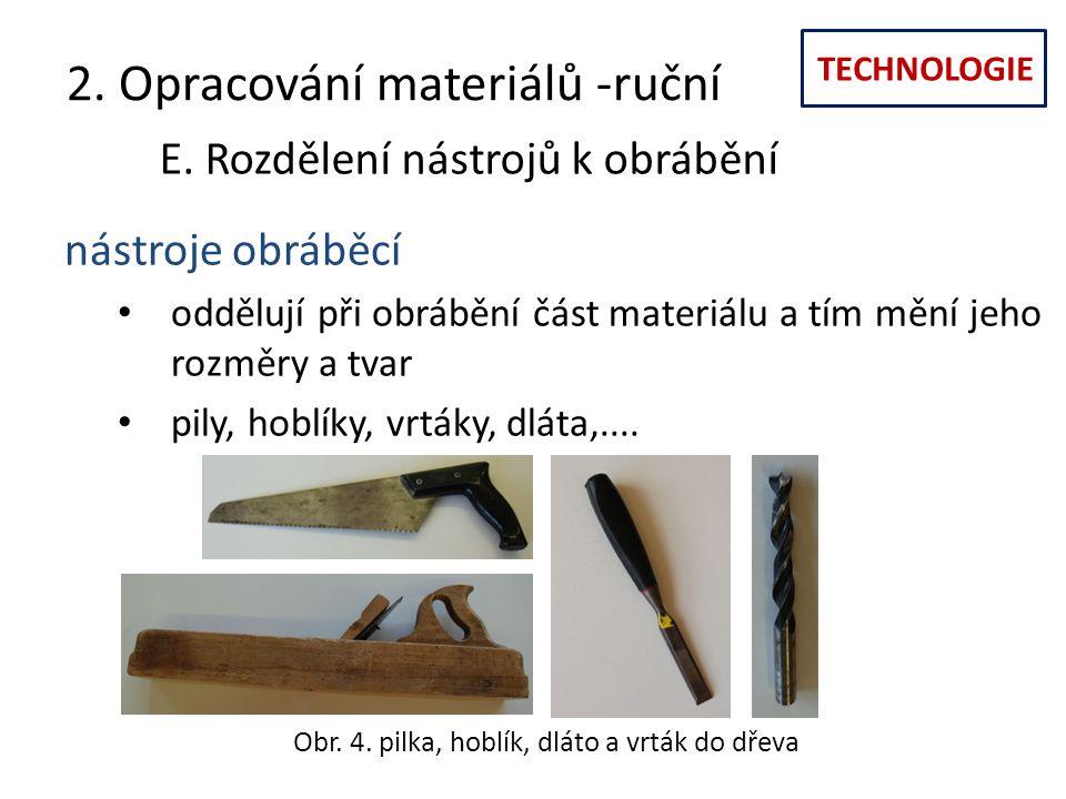 TECHNOLOGIE 2. Opracování materiálů -ruční E. Rozdělení nástrojů k obrábění nástroje obráběcí oddělují při obrábění část materiálu a tím mění jeho roz