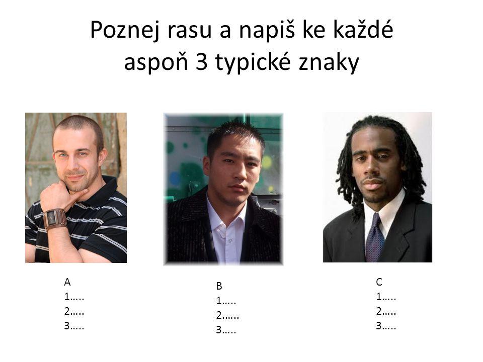 Poznej rasu a napiš ke každé aspoň 3 typické znaky A 1….. 2….. 3….. B 1….. 2.….. 3….. C 1….. 2….. 3…..