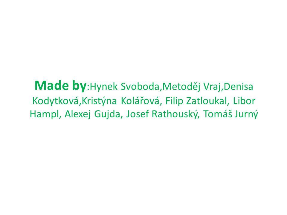 Made by :Hynek Svoboda,Metoděj Vraj,Denisa Kodytková,Kristýna Kolářová, Filip Zatloukal, Libor Hampl, Alexej Gujda, Josef Rathouský, Tomáš Jurný