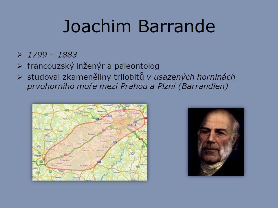Joachim Barrande  1799 – 1883  francouzský inženýr a paleontolog  studoval zkameněliny trilobitů v usazených horninách prvohorního moře mezi Prahou