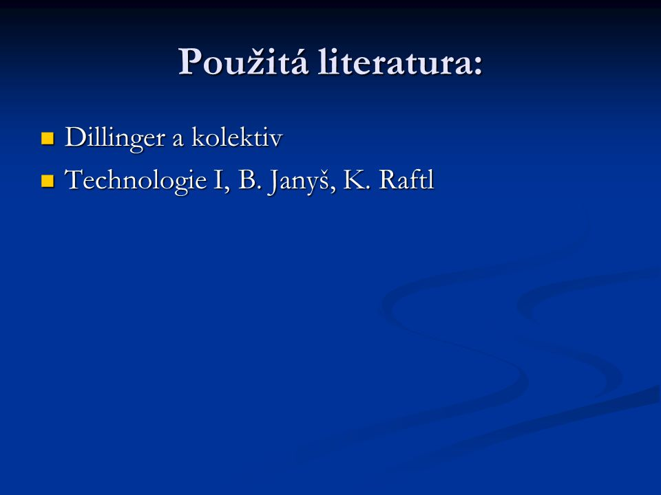 Použitá literatura: Dillinger a kolektiv Dillinger a kolektiv Technologie I, B. Janyš, K. Raftl Technologie I, B. Janyš, K. Raftl