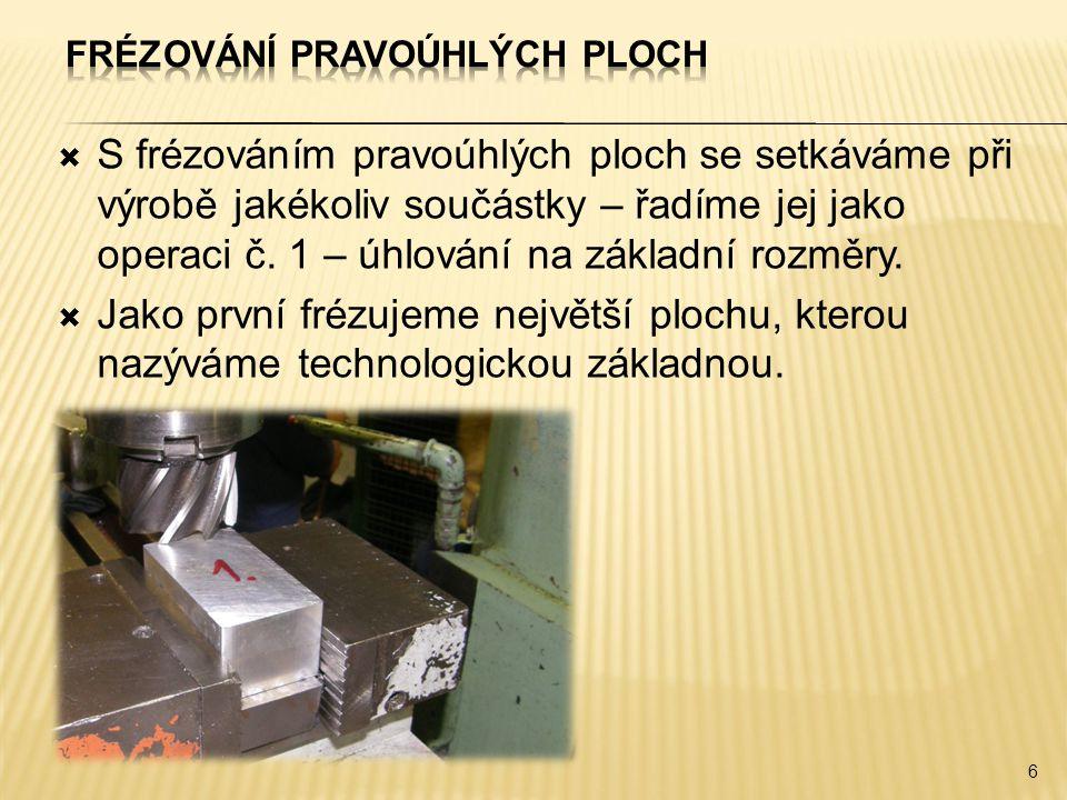  S frézováním pravoúhlých ploch se setkáváme při výrobě jakékoliv součástky – řadíme jej jako operaci č. 1 – úhlování na základní rozměry.  Jako prv
