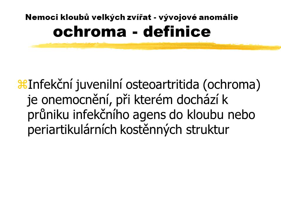 Nemoci kloubů velkých zvířat - vývojové anomálie ochroma - definice zInfekční juvenilní osteoartritida (ochroma) je onemocnění, při kterém dochází k průniku infekčního agens do kloubu nebo periartikulárních kostěnných struktur