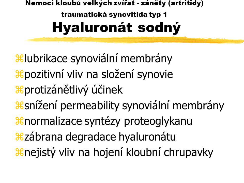 Nemoci kloubů velkých zvířat - záněty (artritidy) traumatická synovitida typ 1 Hyaluronát sodný zlubrikace synoviální membrány zpozitivní vliv na složení synovie zprotizánětlivý účinek zsnížení permeability synoviální membrány znormalizace syntézy proteoglykanu zzábrana degradace hyaluronátu znejistý vliv na hojení kloubní chrupavky