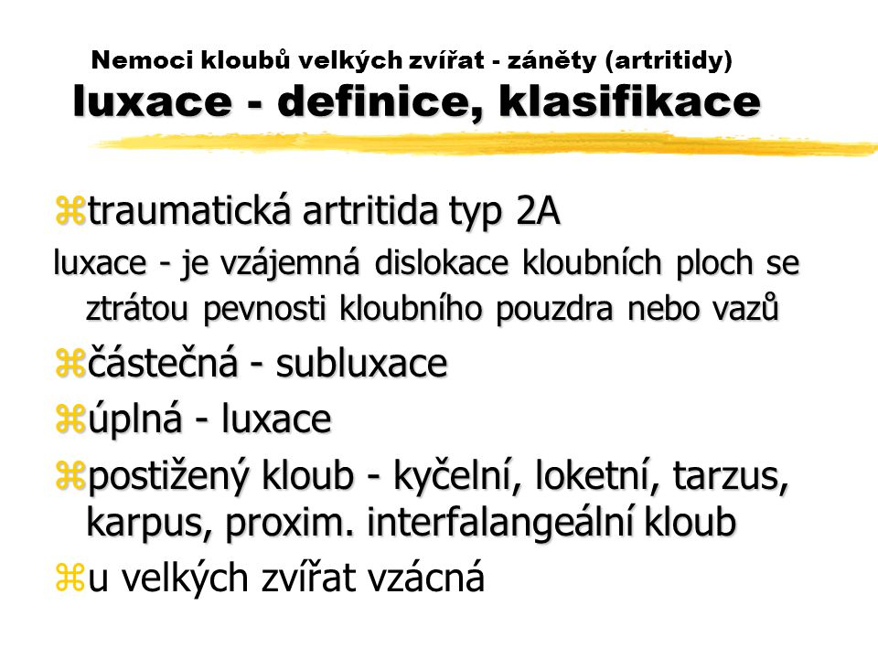 luxace - definice, klasifikace Nemoci kloubů velkých zvířat - záněty (artritidy) luxace - definice, klasifikace ztraumatická artritida typ 2A luxace - je vzájemná dislokace kloubních ploch se ztrátou pevnosti kloubního pouzdra nebo vazů zčástečná - subluxace zúplná - luxace zpostižený kloub - kyčelní, loketní, tarzus, karpus, proxim.