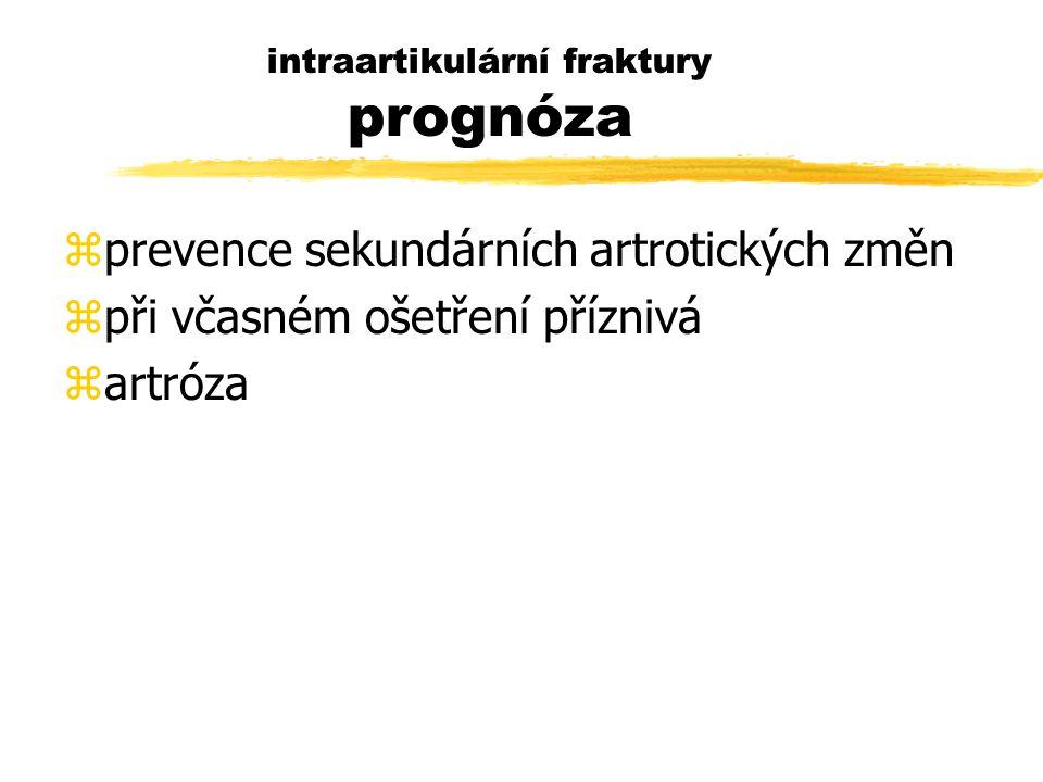 intraartikulární fraktury prognóza zprevence sekundárních artrotických změn zpři včasném ošetření příznivá zartróza