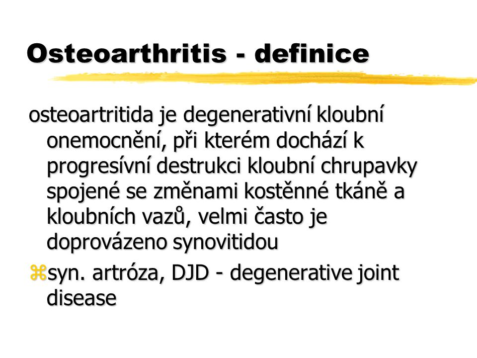 Osteoarthritis - definice osteoartritida je degenerativní kloubní onemocnění, při kterém dochází k progresívní destrukci kloubní chrupavky spojené se změnami kostěnné tkáně a kloubních vazů, velmi často je doprovázeno synovitidou zsyn.